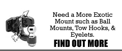 Need a more exotic mount such as ball mounts, tow hooks, and eyelets.  Find out more...