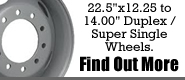 "22.5""x12.25"" to 14.00"" Duplex / Super Single Wheels.  Find Out More"